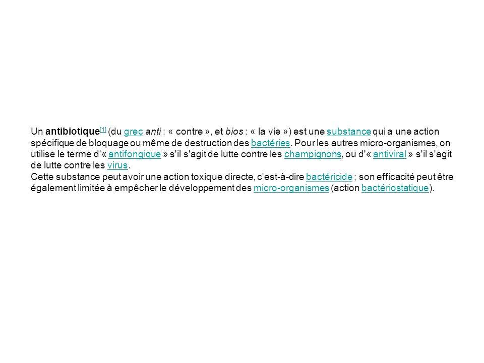 Un antibiotique[1] (du grec anti : « contre », et bios : « la vie ») est une substance qui a une action spécifique de bloquage ou même de destruction des bactéries. Pour les autres micro-organismes, on utilise le terme d « antifongique » s il s agit de lutte contre les champignons, ou d « antiviral » s il s agit de lutte contre les virus.